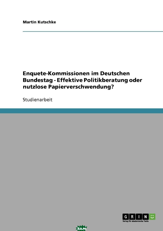 Купить Enquete-Kommissionen im Deutschen Bundestag - Effektive Politikberatung oder nutzlose Papierverschwendung., Martin Kutschke, 9783638667982