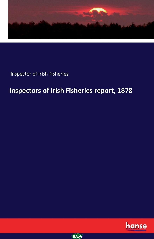 Купить Inspectors of Irish Fisheries report, 1878, Inspector of Irish Fisheries, 9783741104534
