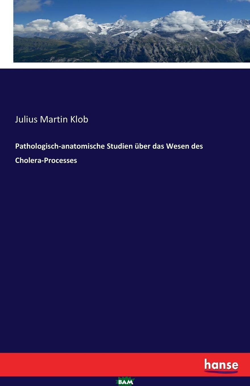 Купить Pathologisch-anatomische Studien uber das Wesen des Cholera-Processes, Julius Martin Klob, 9783743641860