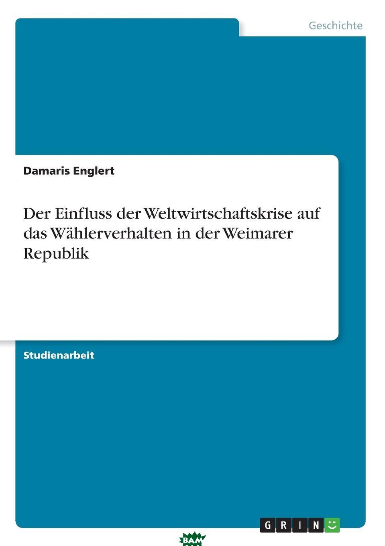 Купить Der Einfluss der Weltwirtschaftskrise auf das Wahlerverhalten in der Weimarer Republik, Damaris Englert, 9783668268692