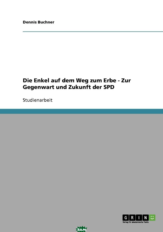 Купить Die Enkel auf dem Weg zum Erbe - Zur Gegenwart und Zukunft der SPD, Dennis Buchner, 9783638642279