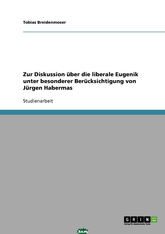 Купить Zur Diskussion uber die liberale Eugenik unter besonderer Berucksichtigung von Jurgen Habermas, Tobias Breidenmoser, 9783638739900