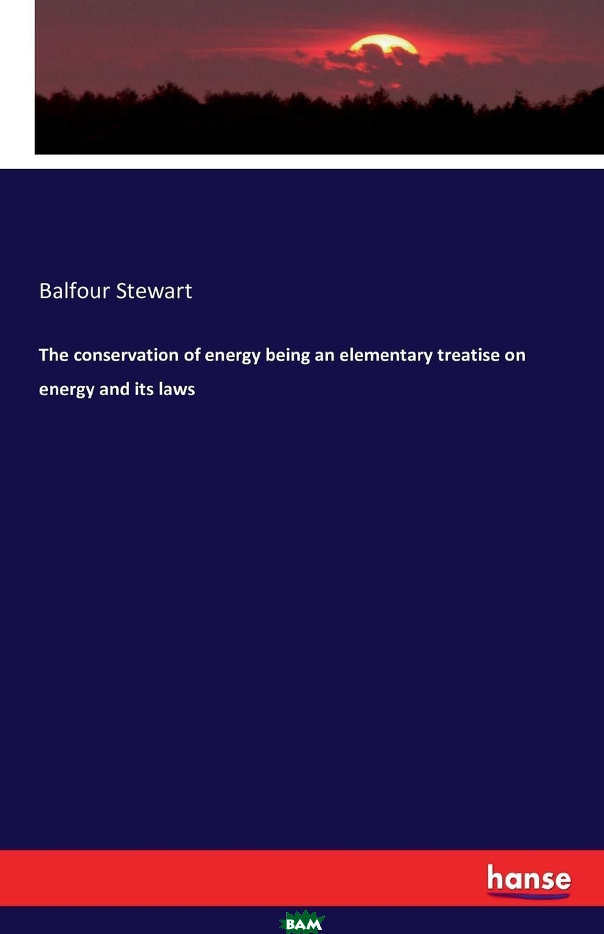 Купить The conservation of energy being an elementary treatise on energy and its laws, Balfour Stewart, 9783742814012