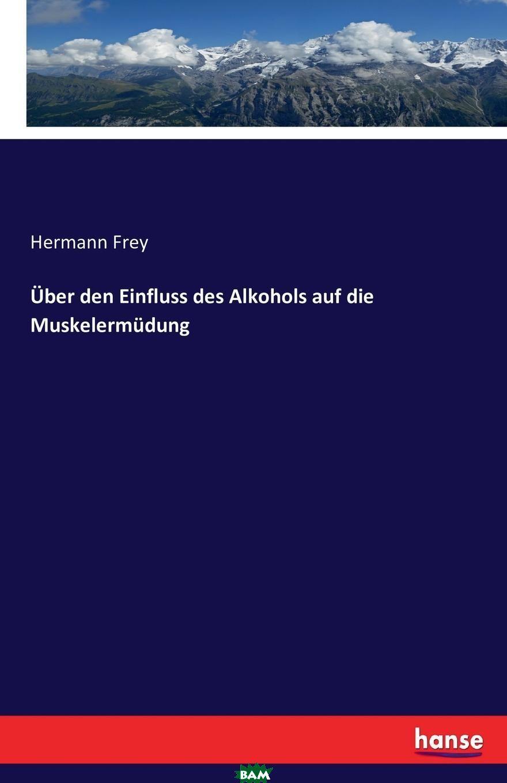 Купить Uber den Einfluss des Alkohols auf die Muskelermudung, Hermann Frey, 9783742899958