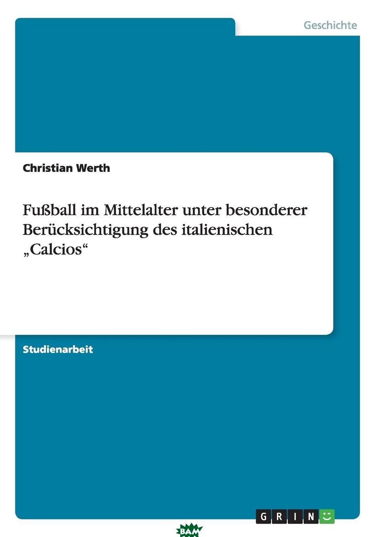 Купить Fussball im Mittelalter unter besonderer Berucksichtigung des italienischen .Calcios, Christian Werth, 9783656087670
