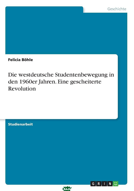 Купить Die westdeutsche Studentenbewegung in den 1960er Jahren. Eine gescheiterte Revolution, Felicia Bohle, 9783668818576