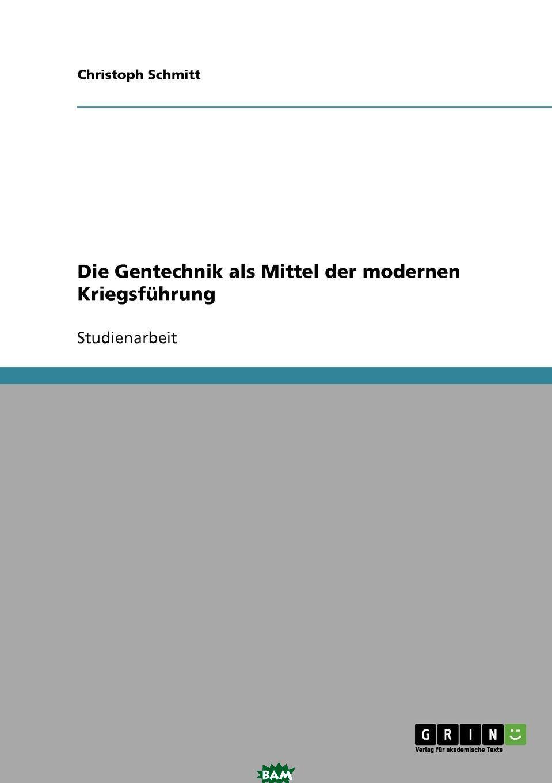 Купить Die Gentechnik als Mittel der modernen Kriegsfuhrung, Christoph Schmitt, 9783638731485