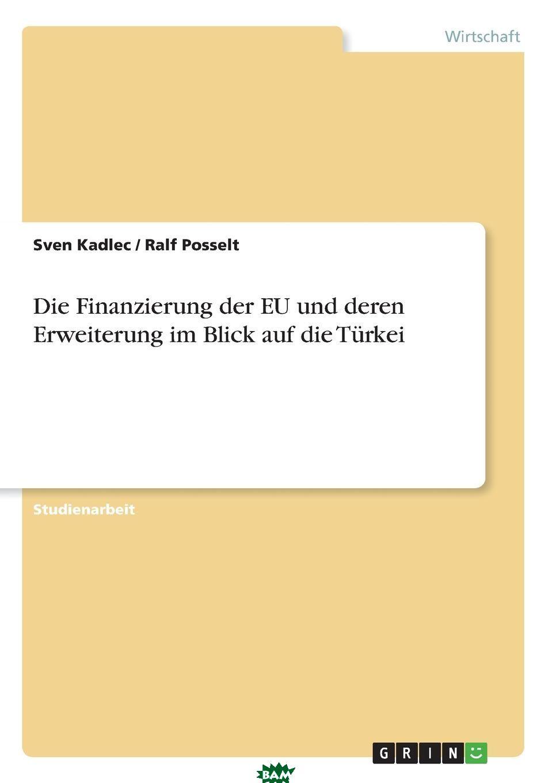 Die Finanzierung der EU und deren Erweiterung im Blick auf die Turkei, Sven Kadlec, Ralf Posselt, 9783640499700  - купить со скидкой