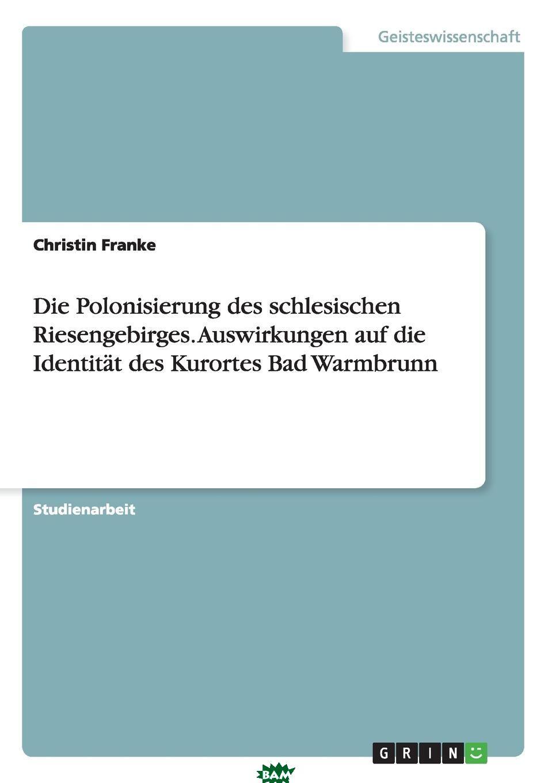 Купить Die Polonisierung des schlesischen Riesengebirges. Auswirkungen auf die Identitat des Kurortes Bad Warmbrunn, Christin Franke, 9783668012875
