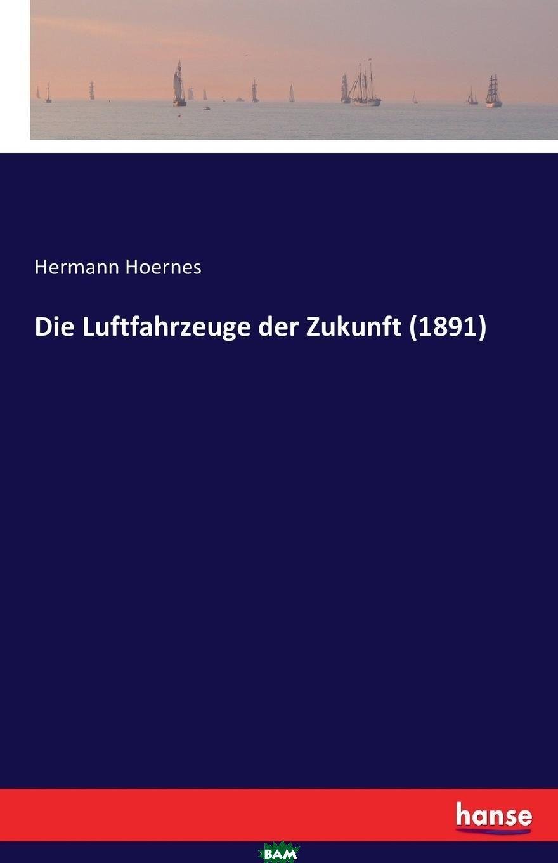 Купить Die Luftfahrzeuge der Zukunft (1891), Hermann Hoernes, 9783741182808