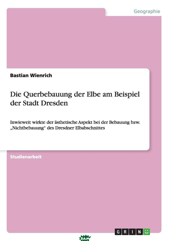 Купить Die Querbebauung der Elbe am Beispiel der Stadt Dresden, Bastian Wienrich, 9783638809986