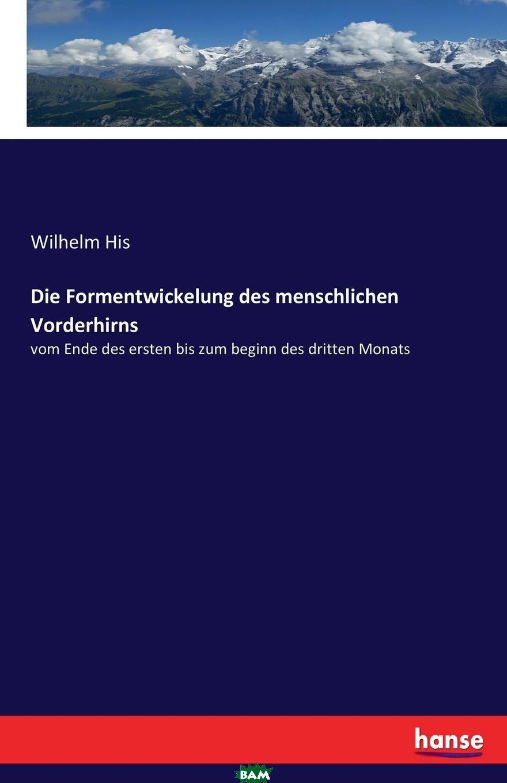 Купить Die Formentwickelung des menschlichen Vorderhirns, Wilhelm His, 9783743499973