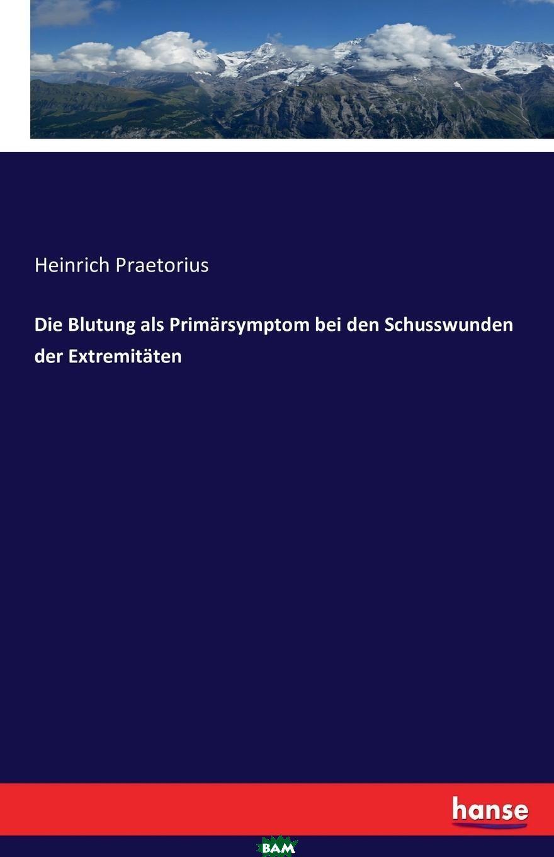 Купить Die Blutung als Primarsymptom bei den Schusswunden der Extremitaten, Heinrich Praetorius, 9783743611955