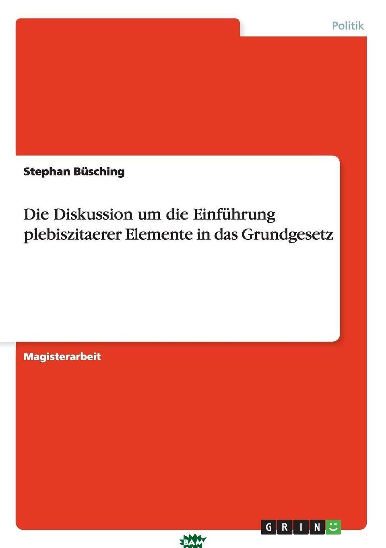 Die Diskussion um die Einfuhrung plebiszitaerer Elemente in das Grundgesetz, Stephan Busching, 9783640432431  - купить со скидкой