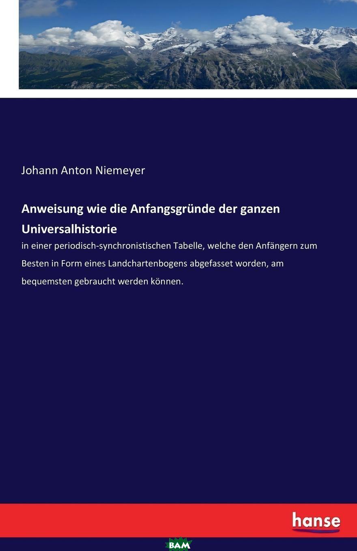Купить Anweisung wie die Anfangsgrunde der ganzen Universalhistorie, Johann Anton Niemeyer, 9783743657038