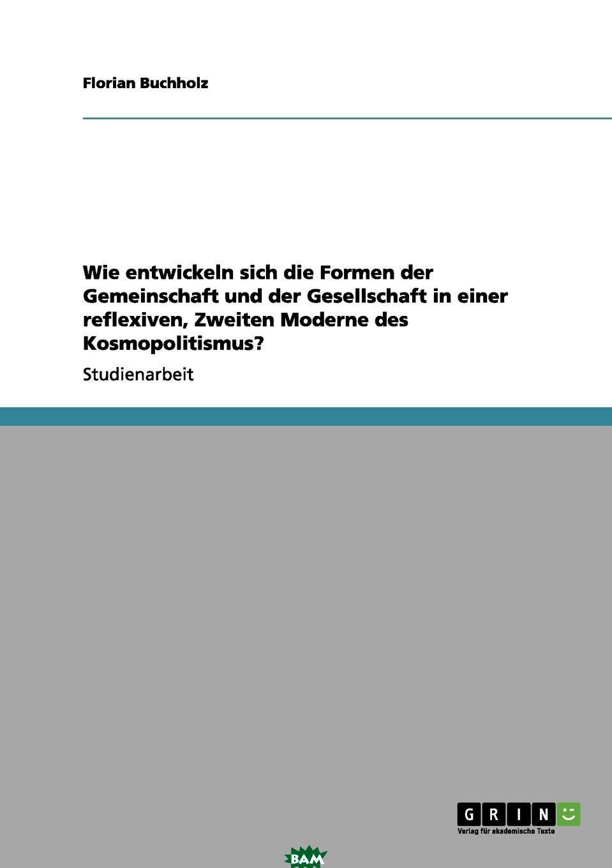 Купить Wie entwickeln sich die Formen der Gemeinschaft und der Gesellschaft in einer reflexiven, Zweiten Moderne des Kosmopolitismus., Florian Buchholz, 9783656107743