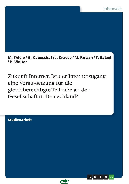 Купить Zukunft Internet. Ist der Internetzugang eine Voraussetzung fur die gleichberechtigte Teilhabe an der Gesellschaft in Deutschland., T. Ratzel, P. Walter, M. Thiele, 9783638927383