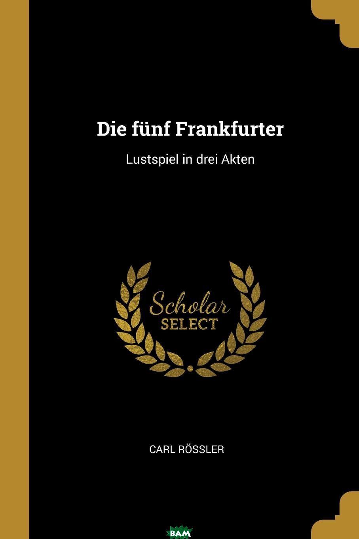 Купить Die funf Frankfurter. Lustspiel in drei Akten, Carl Rossler, 9780274630516