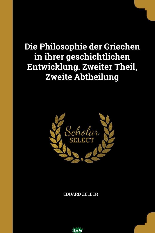 Купить Die Philosophie der Griechen in ihrer geschichtlichen Entwicklung. Zweiter Theil, Zweite Abtheilung, Eduard Zeller, 9780270956283