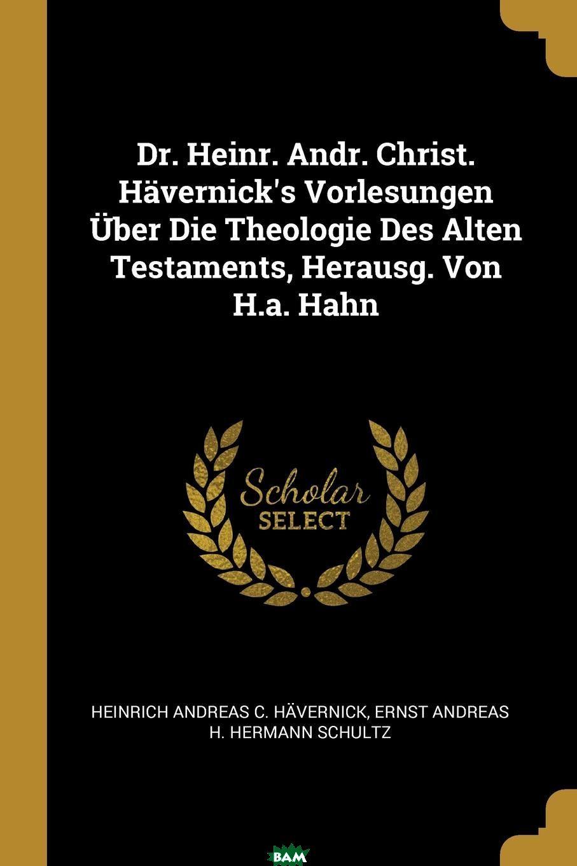 Купить Dr. Heinr. Andr. Christ. Havernick.s Vorlesungen Uber Die Theologie Des Alten Testaments, Herausg. Von H.a. Hahn, Heinrich Andreas C. Havernick, Ernst Andreas H. Hermann Schultz, 9780270958706