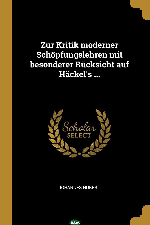 Купить Zur Kritik moderner Schopfungslehren mit besonderer Rucksicht auf Hackel.s ..., Johannes Huber, 9780274858828
