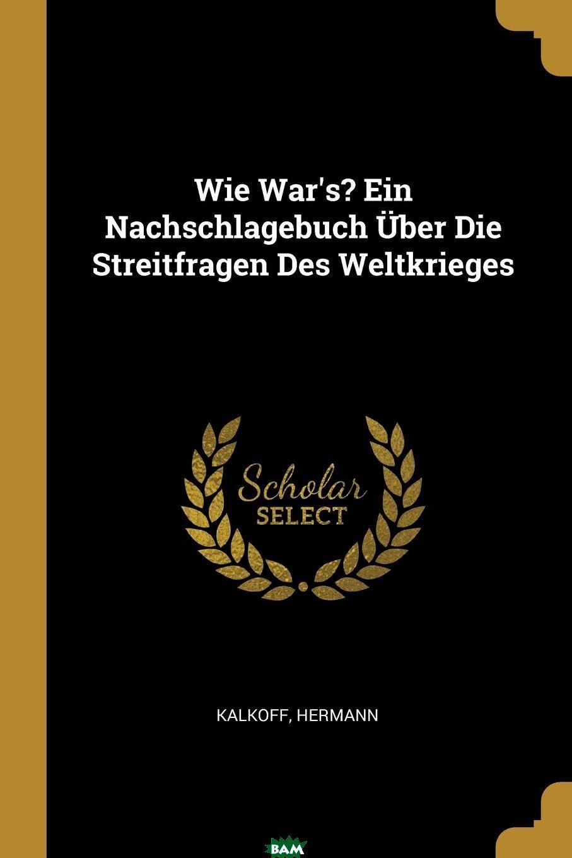 Купить Wie War.s. Ein Nachschlagebuch Uber Die Streitfragen Des Weltkrieges, Kalkoff Hermann, 9780274728800
