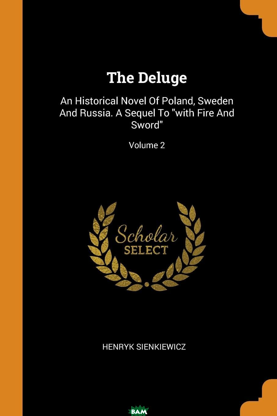 Купить The Deluge. An Historical Novel Of Poland, Sweden And Russia. A Sequel To with Fire And Sword ; Volume 2, Sienkiewicz Henryk, 9780353554962