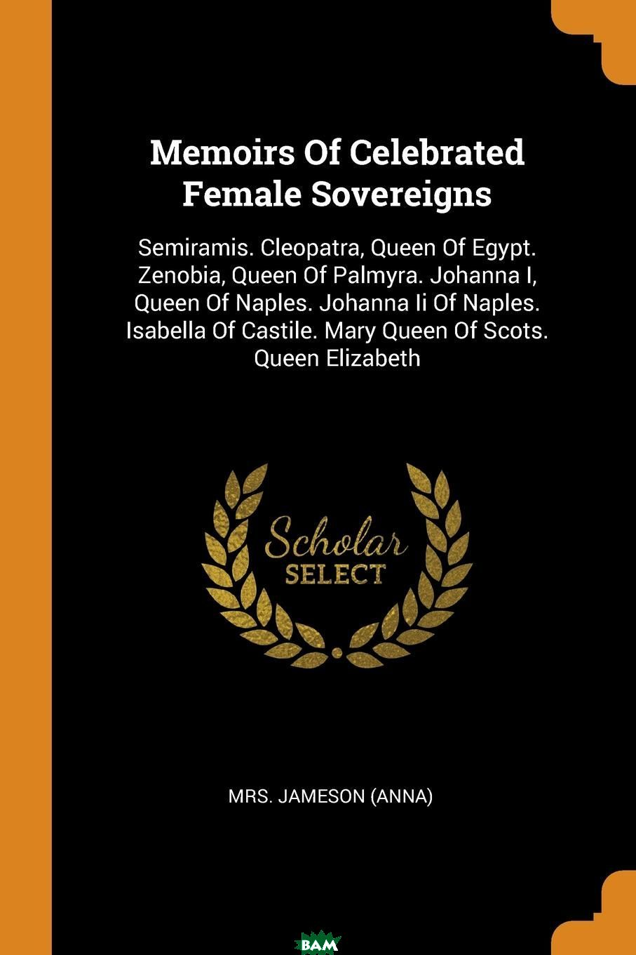 Memoirs Of Celebrated Female Sovereigns. Semiramis. Cleopatra, Queen Of Egypt. Zenobia, Queen Of Palmyra. Johanna I, Queen Of Naples. Johanna Ii Of Naples. Isabella Of Castile. Mary Queen Of Scots. Q, Mrs. Jameson (Anna), 9780353463271  - купить со скидкой