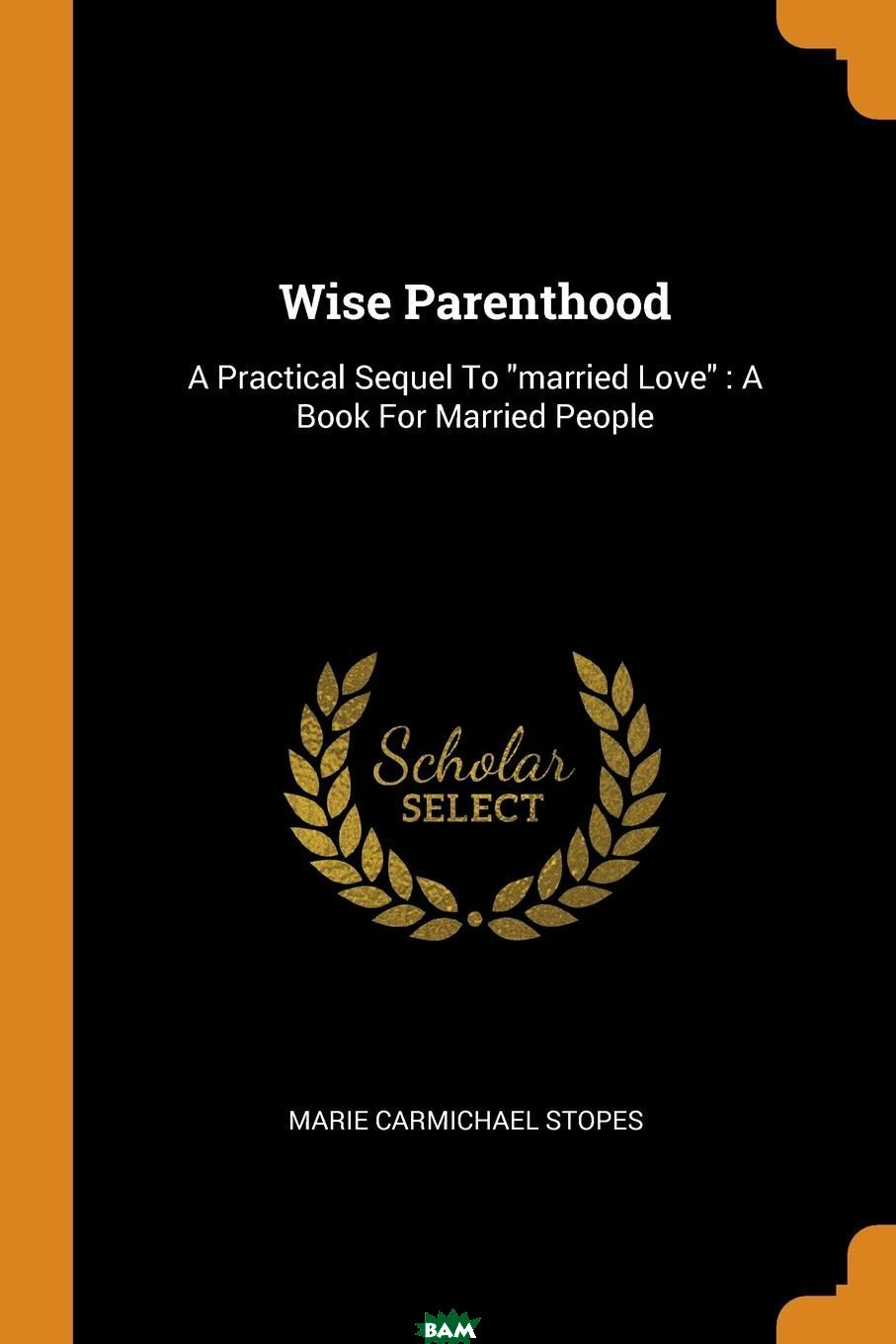 Wise Parenthood. A Practical Sequel To married Love : A Book For Married People, Marie Carmichael Stopes, 9780353625365  - купить со скидкой
