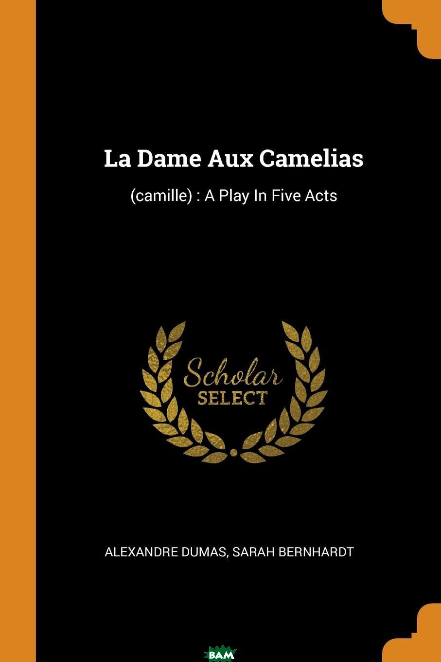 Купить La Dame Aux Camelias. (camille) : A Play In Five Acts, Александр Дюма, Sarah Bernhardt, 9780353614864
