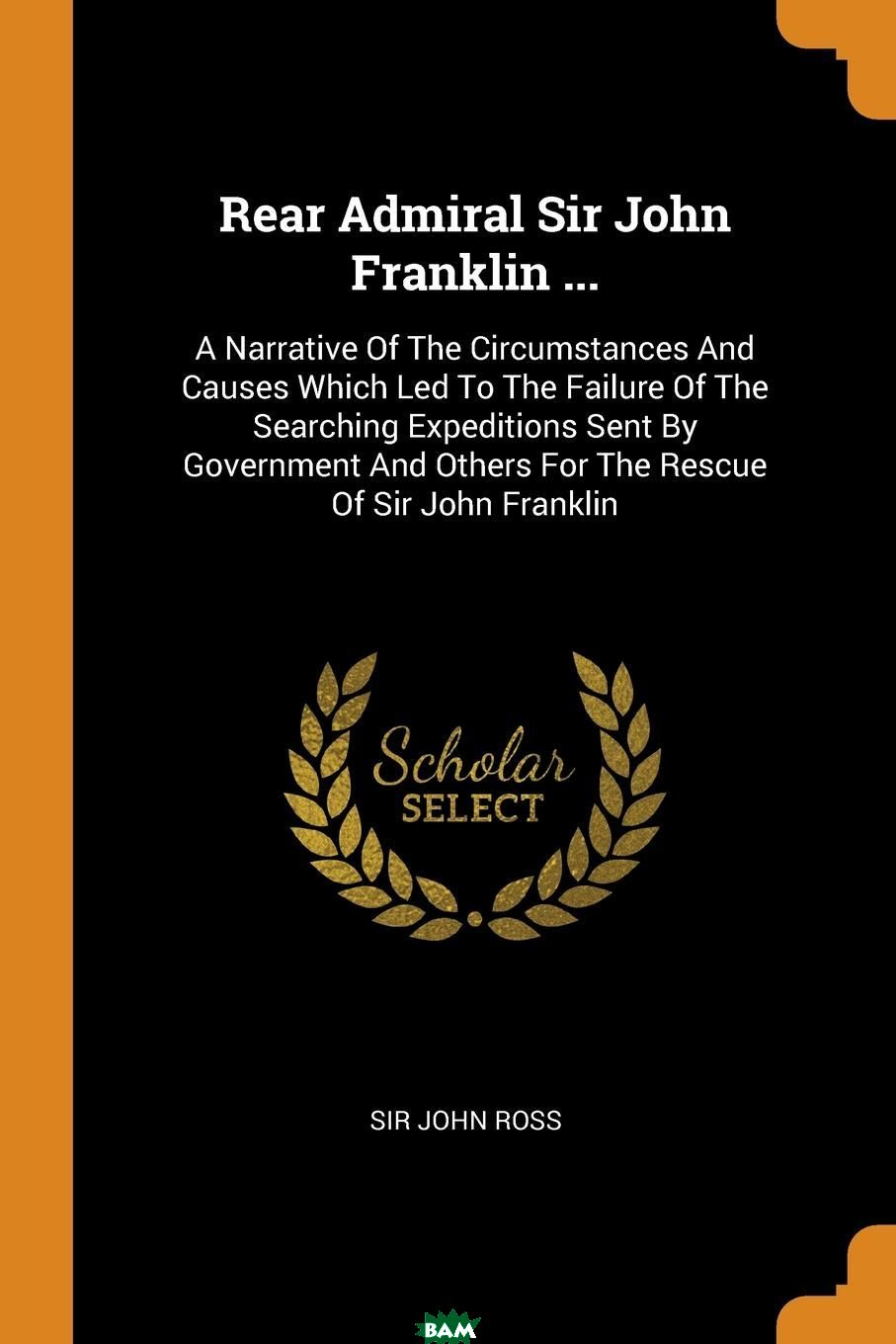 Купить Rear Admiral Sir John Franklin ... A Narrative Of The Circumstances And Causes Which Led To The Failure Of The Searching Expeditions Sent By Government And Others For The Rescue Of Sir John Franklin, Sir John Ross, 9780353559844