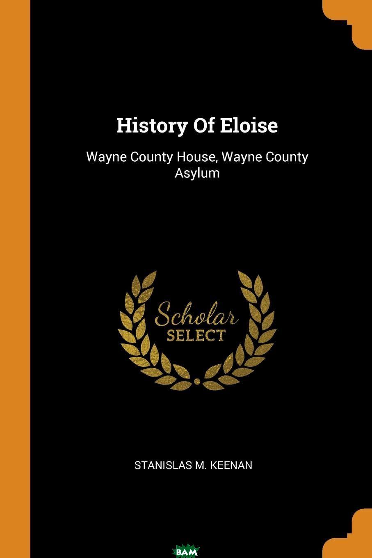 History Of Eloise. Wayne County House, Wayne County Asylum, Stanislas M. Keenan, 9780353591769  - купить со скидкой
