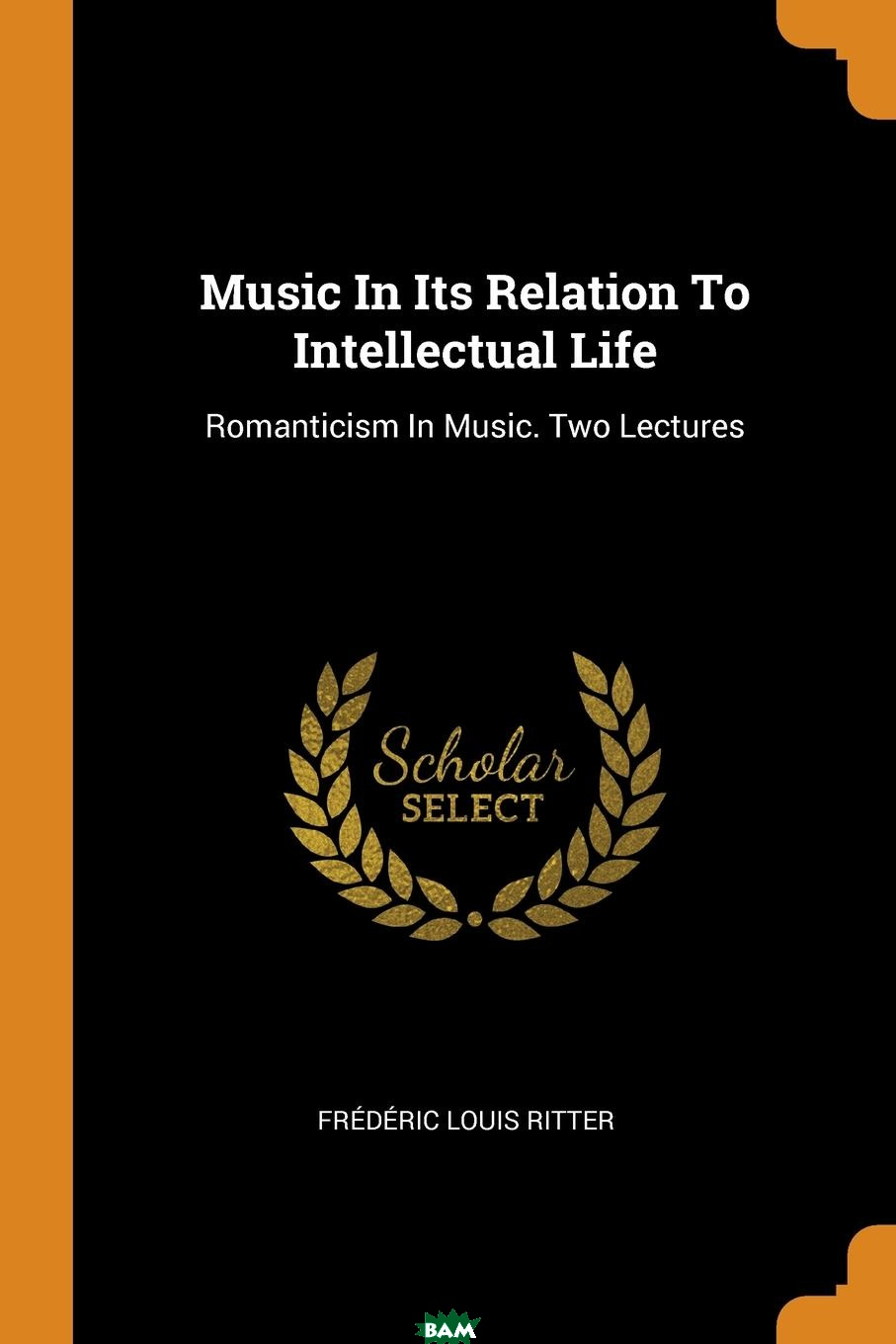 Купить Music In Its Relation To Intellectual Life. Romanticism In Music. Two Lectures, Frederic Louis Ritter, 9780353482685