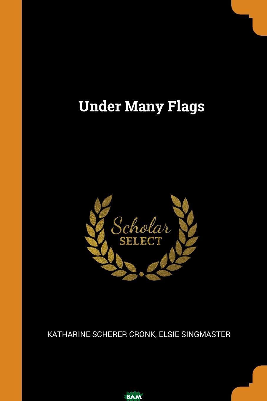 Купить Under Many Flags, Katharine Scherer Cronk, Elsie Singmaster, 9780353618527