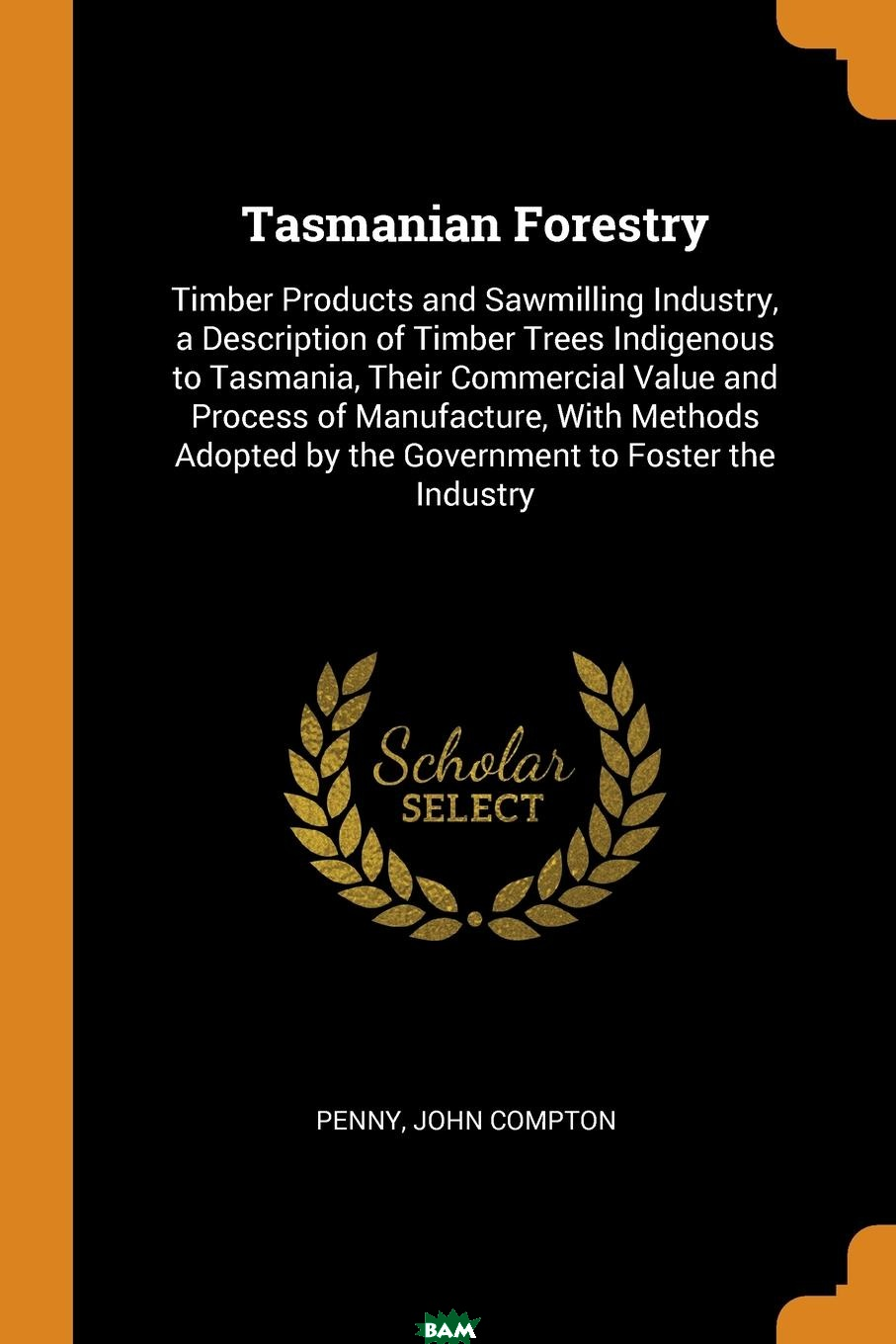 Купить Tasmanian Forestry. Timber Products and Sawmilling Industry, a Description of Timber Trees Indigenous to Tasmania, Their Commercial Value and Process of Manufacture, With Methods Adopted by the Gover, Penny John Compton, 9780353102071
