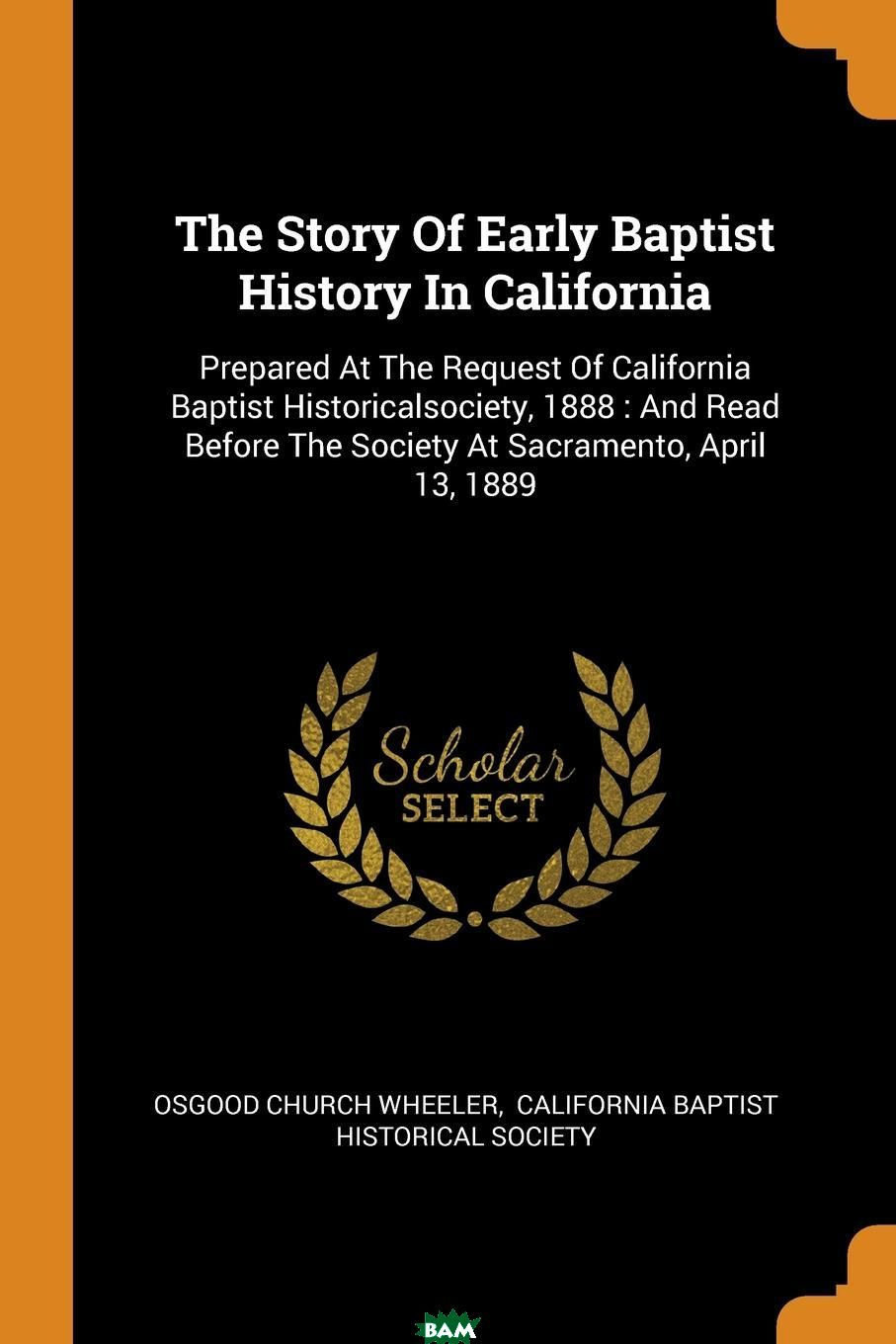 Купить The Story Of Early Baptist History In California. Prepared At The Request Of California Baptist Historicalsociety, 1888 : And Read Before The Society At Sacramento, April 13, 1889, Osgood Church Wheeler, 9780353545564