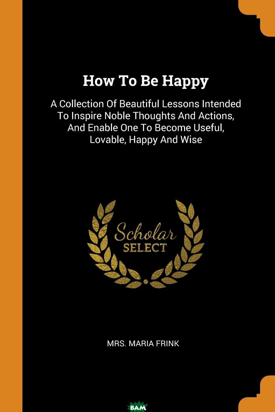 Купить How To Be Happy. A Collection Of Beautiful Lessons Intended To Inspire Noble Thoughts And Actions, And Enable One To Become Useful, Lovable, Happy And Wise, Mrs. Maria Frink, 9780353593909