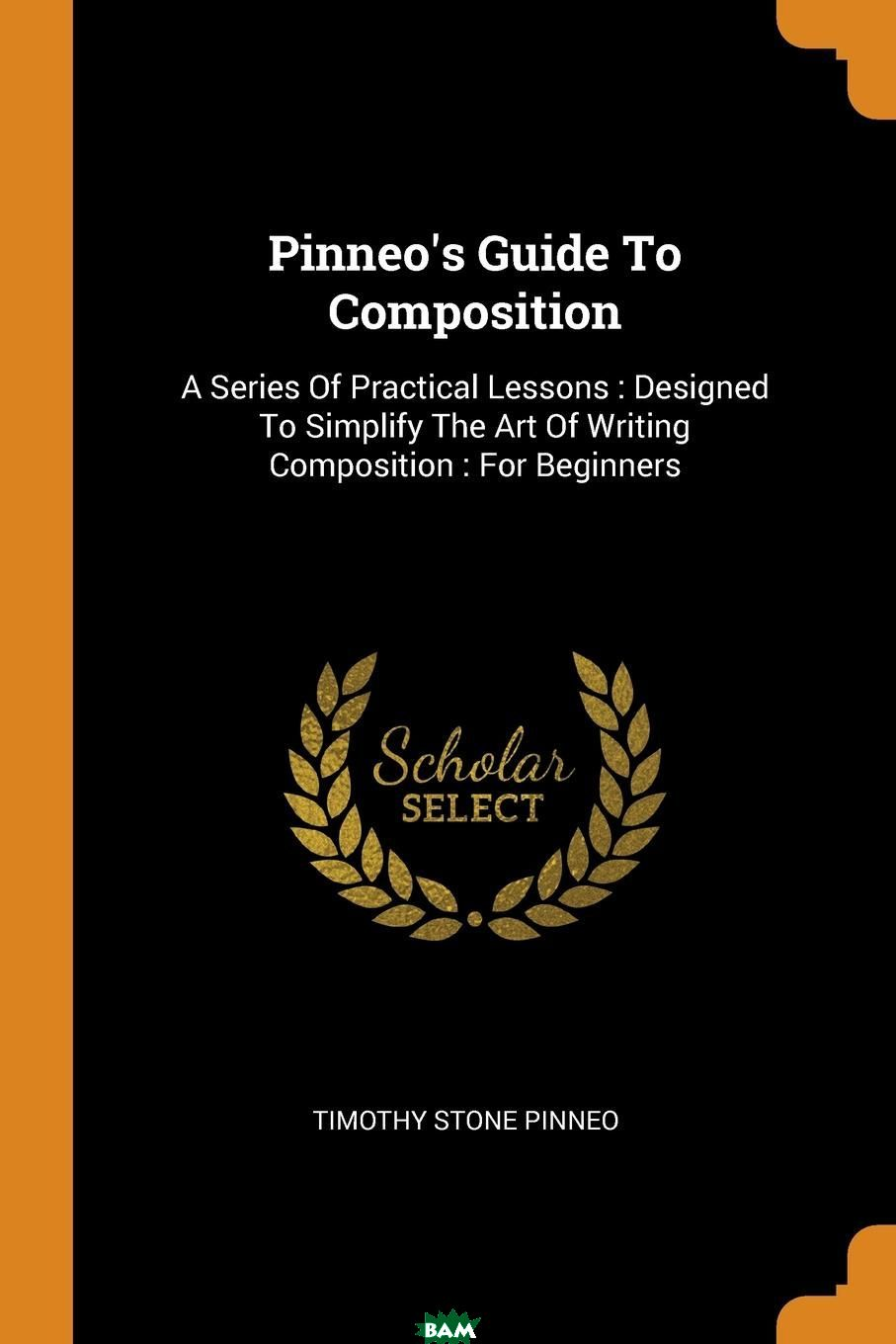 Pinneo.s Guide To Composition. A Series Of Practical Lessons : Designed To Simplify The Art Of Writing Composition : For Beginners, Timothy Stone Pinneo, 9780353621541  - купить со скидкой