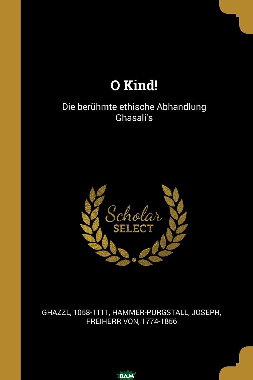 Купить O Kind.. Die beruhmte ethische Abhandlung Ghasali.s, Ghazzl 1058-1111, 9780274782703