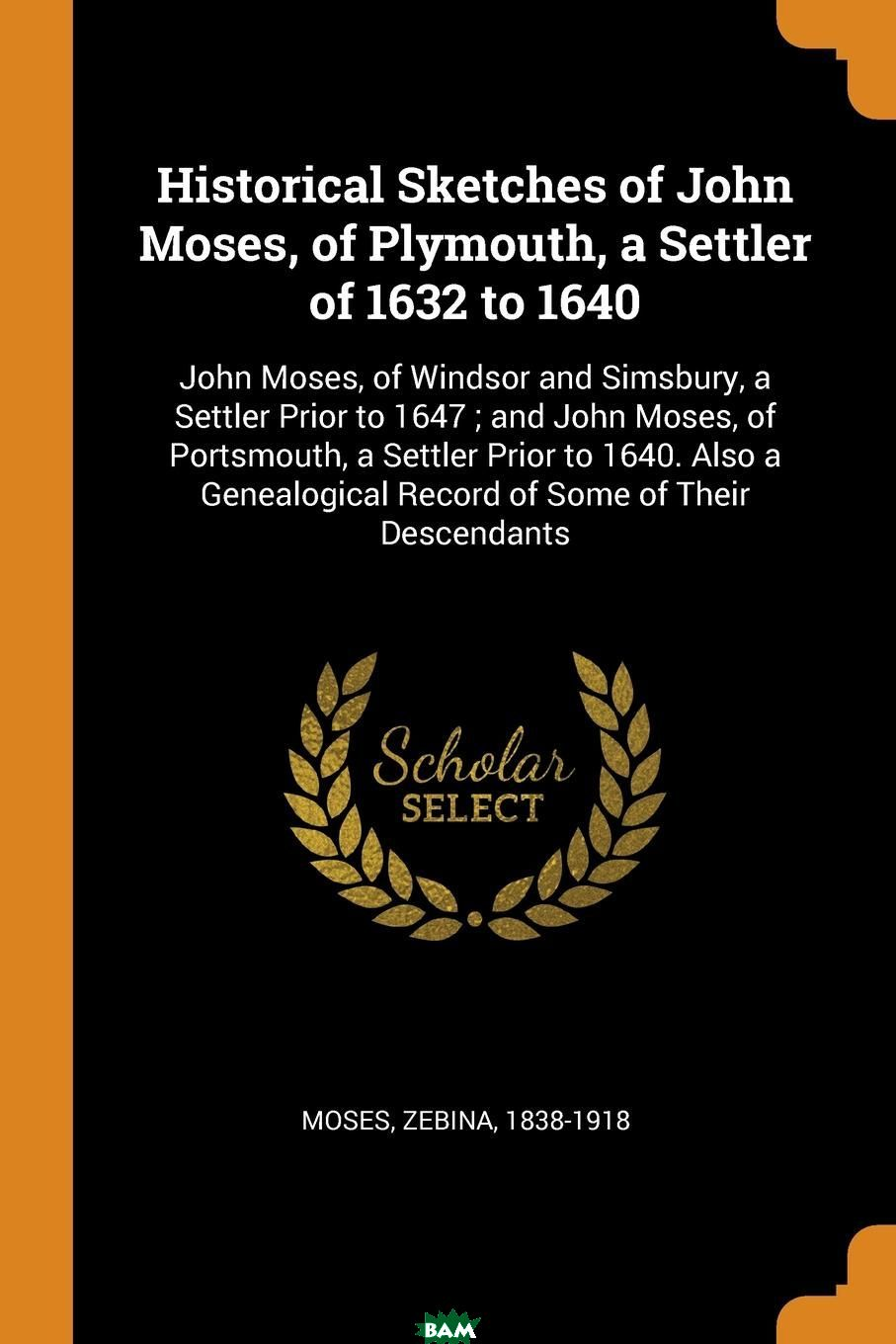 Купить Historical Sketches of John Moses, of Plymouth, a Settler of 1632 to 1640. John Moses, of Windsor and Simsbury, a Settler Prior to 1647 ; and John Moses, of Portsmouth, a Settler Prior to 1640. Also, Moses Zebina 1838-1918, 9780353156029