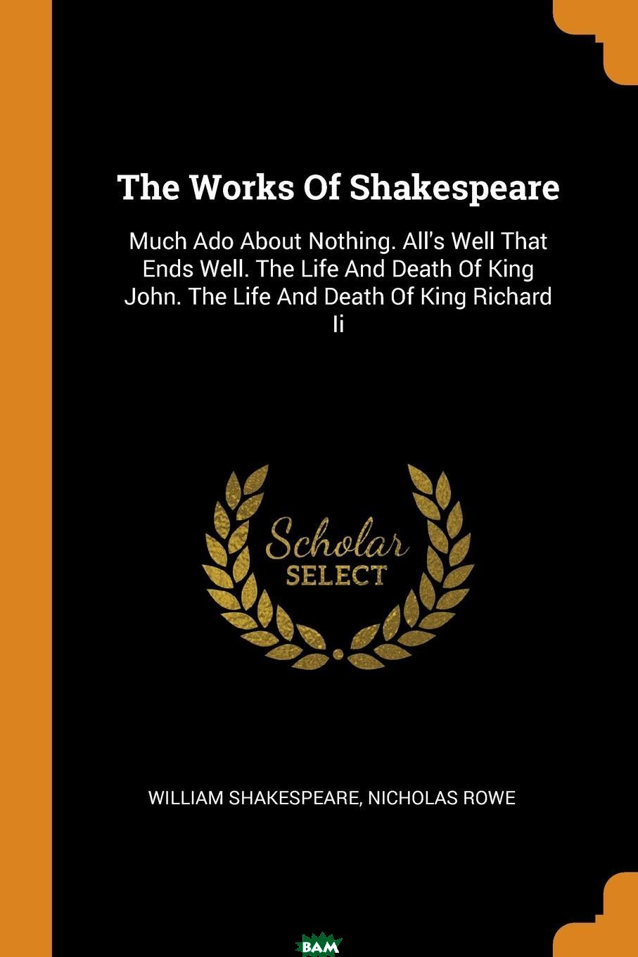 Купить The Works Of Shakespeare. Much Ado About Nothing. All.s Well That Ends Well. The Life And Death Of King John. The Life And Death Of King Richard Ii, William Shakespeare, Nicholas Rowe, 9780353201637