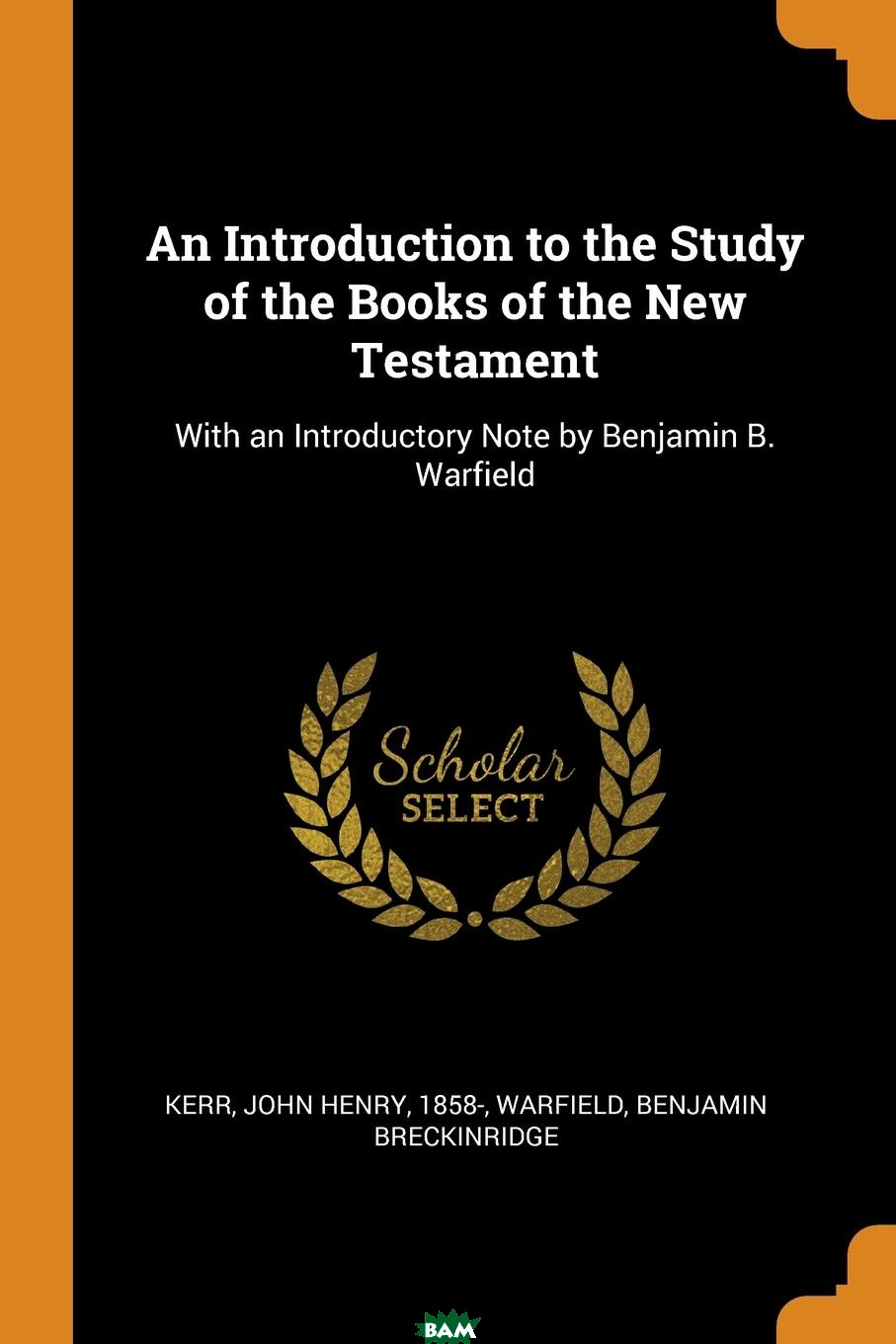 Купить An Introduction to the Study of the Books of the New Testament. With an Introductory Note by Benjamin B. Warfield, John Henry Kerr, Benjamin Breckinridge Warfield, 9780353243224