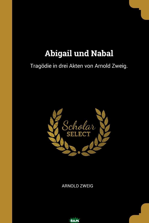 Купить Abigail und Nabal. Tragodie in drei Akten von Arnold Zweig., 9780274759927