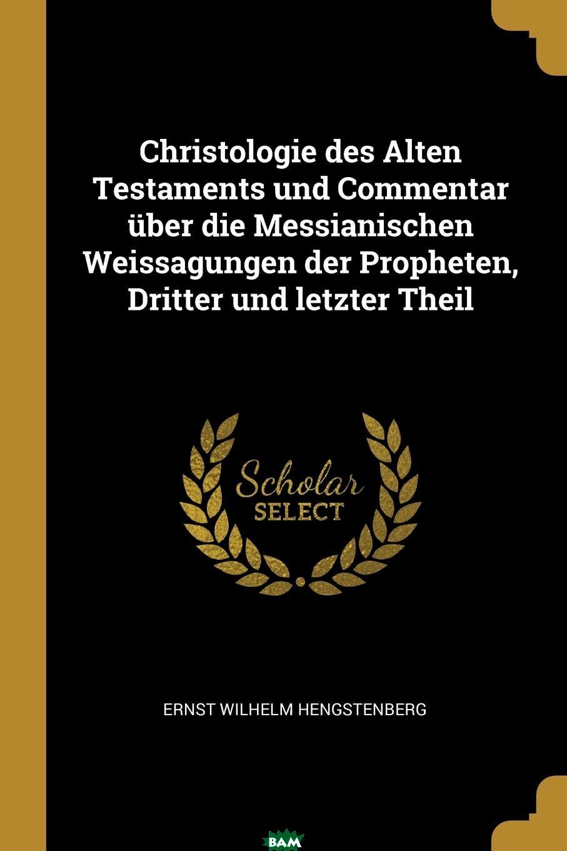 Купить Christologie des Alten Testaments und Commentar uber die Messianischen Weissagungen der Propheten, Dritter und letzter Theil, Ernst Wilhelm Hengstenberg, 9780274805709