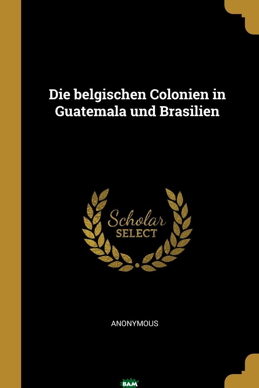 Купить Die belgischen Colonien in Guatemala und Brasilien, M. l`abbe Trochon, 9780274824366