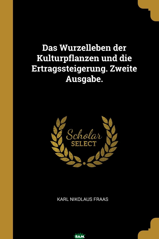 Купить Das Wurzelleben der Kulturpflanzen und die Ertragssteigerung. Zweite Ausgabe., Karl Nikolaus Fraas, 9780274816521