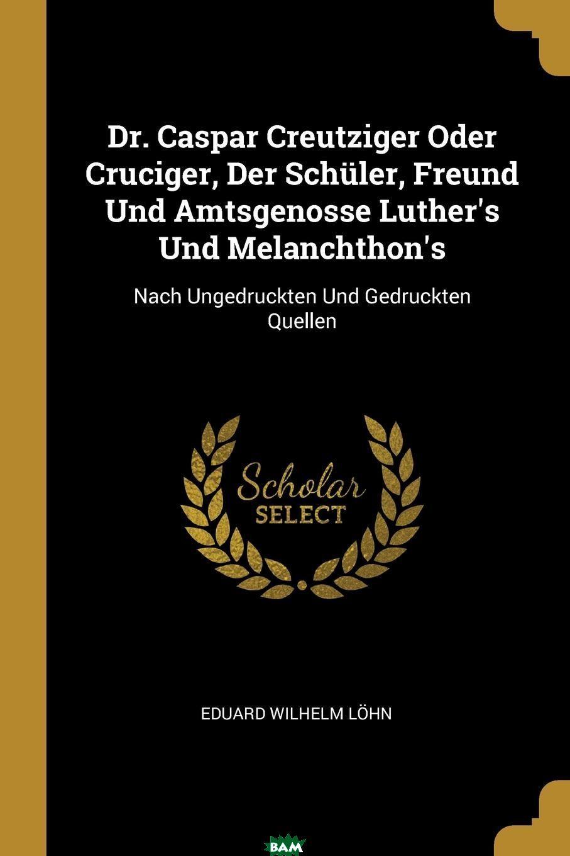 Купить Dr. Caspar Creutziger Oder Cruciger, Der Schuler, Freund Und Amtsgenosse Luther.s Und Melanchthon.s. Nach Ungedruckten Und Gedruckten Quellen, Eduard Wilhelm Lohn, 9780274748358