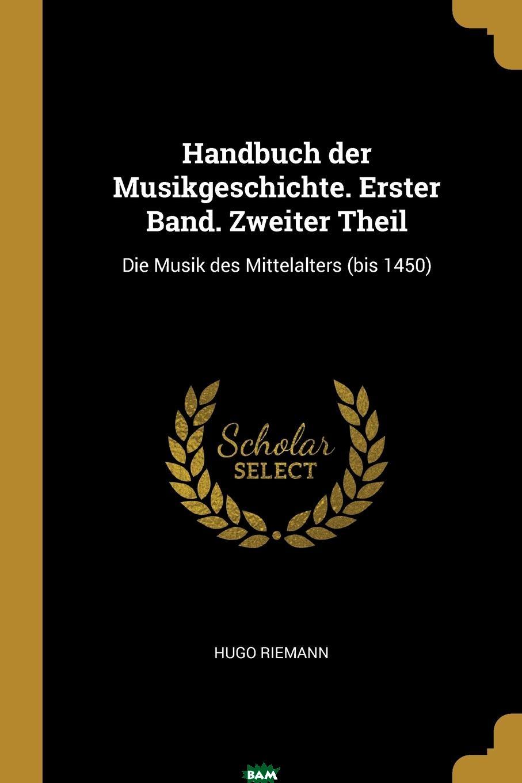 Купить Handbuch der Musikgeschichte. Erster Band. Zweiter Theil. Die Musik des Mittelalters (bis 1450), Hugo Riemann, 9780274768967
