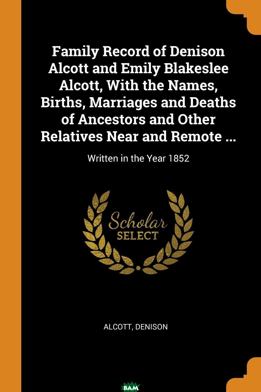 Купить Family Record of Denison Alcott and Emily Blakeslee Alcott, With the Names, Births, Marriages and Deaths of Ancestors and Other Relatives Near and Remote ... Written in the Year 1852, Alcott Denison, 9780353149267