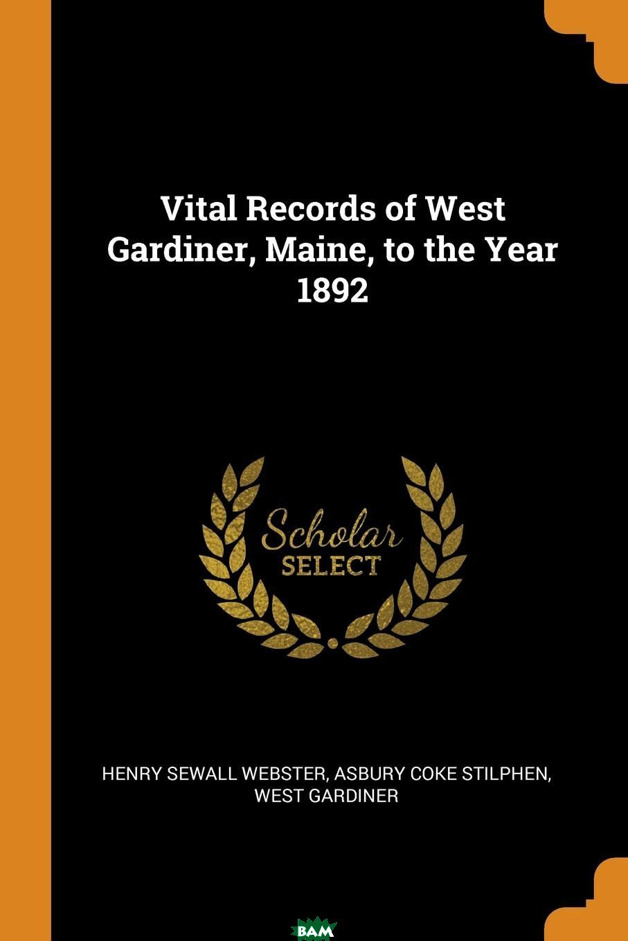 Купить Vital Records of West Gardiner, Maine, to the Year 1892, Henry Sewall Webster, Asbury Coke Stilphen, West Gardiner, 9780353020313